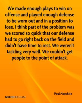 Paul Maechtle  - We made enough plays to win on offense and played enough defense to be worn out and in a position to lose. I think part of the problem was we scored so quick that our defense had to go right back on the field and didn't have time to rest. We weren't tackling very well. We couldn't get people to the point of attack.