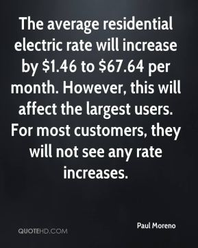 Paul Moreno  - The average residential electric rate will increase by $1.46 to $67.64 per month. However, this will affect the largest users. For most customers, they will not see any rate increases.