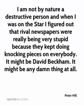 Peter Hill  - I am not by nature a destructive person and when I was on the Star I figured out that rival newspapers were really being very stupid because they kept doing knocking pieces on everybody. It might be David Beckham. It might be any damn thing at all.