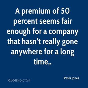 Peter Jones  - A premium of 50 percent seems fair enough for a company that hasn't really gone anywhere for a long time.
