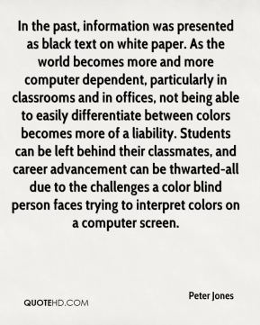 Peter Jones  - In the past, information was presented as black text on white paper. As the world becomes more and more computer dependent, particularly in classrooms and in offices, not being able to easily differentiate between colors becomes more of a liability. Students can be left behind their classmates, and career advancement can be thwarted-all due to the challenges a color blind person faces trying to interpret colors on a computer screen.