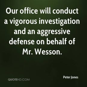 Peter Jones  - Our office will conduct a vigorous investigation and an aggressive defense on behalf of Mr. Wesson.