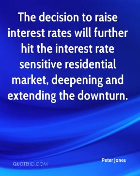 Peter Jones  - The decision to raise interest rates will further hit the interest rate sensitive residential market, deepening and extending the downturn.