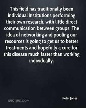 Peter Jones  - This field has traditionally been individual institutions performing their own research, with little direct communication between groups. The idea of networking and pooling our resources is going to get us to better treatments and hopefully a cure for this disease much faster than working individually.