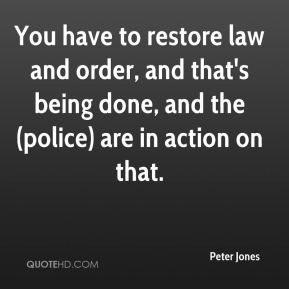 Peter Jones  - You have to restore law and order, and that's being done, and the (police) are in action on that.