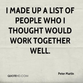 Peter Martin  - I made up a list of people who I thought would work together well.
