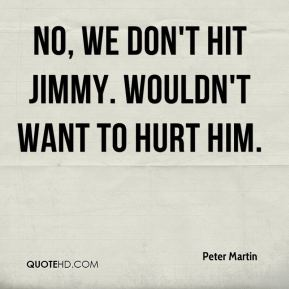 No, we don't hit Jimmy. Wouldn't want to hurt him.