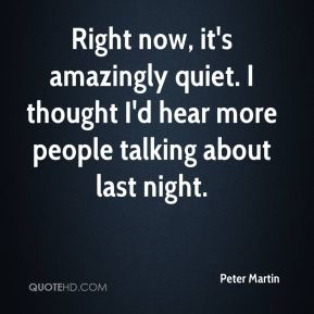Peter Martin  - Right now, it's amazingly quiet. I thought I'd hear more people talking about last night.