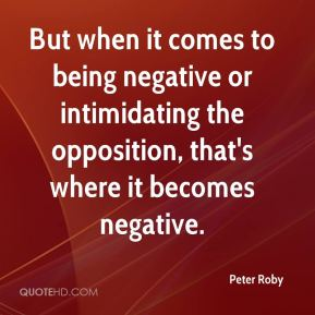But when it comes to being negative or intimidating the opposition, that's where it becomes negative.