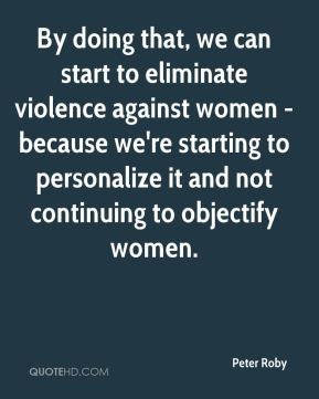 By doing that, we can start to eliminate violence against women - because we're starting to personalize it and not continuing to objectify women.