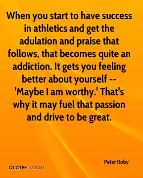 When you start to have success in athletics and get the adulation and praise that follows, that becomes quite an addiction. It gets you feeling better about yourself -- 'Maybe I am worthy.' That's why it may fuel that passion and drive to be great.