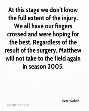 Peter Rohde  - At this stage we don't know the full extent of the injury. We all have our fingers crossed and were hoping for the best. Regardless of the result of the surgery, Matthew will not take to the field again in season 2005.