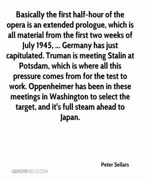 Peter Sellars  - Basically the first half-hour of the opera is an extended prologue, which is all material from the first two weeks of July 1945, ... Germany has just capitulated. Truman is meeting Stalin at Potsdam, which is where all this pressure comes from for the test to work. Oppenheimer has been in these meetings in Washington to select the target, and it's full steam ahead to Japan.