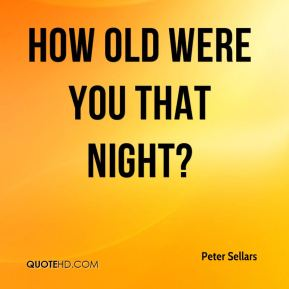 Peter Sellars  - How old were you that night?