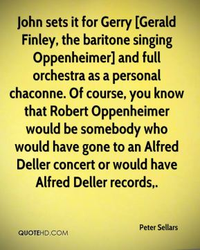 Peter Sellars  - John sets it for Gerry [Gerald Finley, the baritone singing Oppenheimer] and full orchestra as a personal chaconne. Of course, you know that Robert Oppenheimer would be somebody who would have gone to an Alfred Deller concert or would have Alfred Deller records.