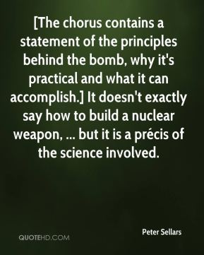 Peter Sellars  - [The chorus contains a statement of the principles behind the bomb, why it's practical and what it can accomplish.] It doesn't exactly say how to build a nuclear weapon, ... but it is a précis of the science involved.