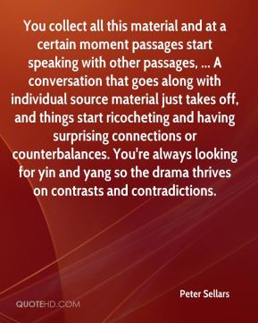 Peter Sellars  - You collect all this material and at a certain moment passages start speaking with other passages, ... A conversation that goes along with individual source material just takes off, and things start ricocheting and having surprising connections or counterbalances. You're always looking for yin and yang so the drama thrives on contrasts and contradictions.