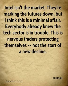 Phil Roth  - Intel isn't the market. They're marking the futures down, but I think this is a minimal affair. Everybody already knew the tech sector is in trouble. This is nervous traders protecting themselves -- not the start of a new decline.