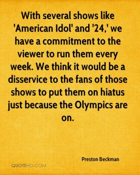 With several shows like 'American Idol' and '24,' we have a commitment to the viewer to run them every week. We think it would be a disservice to the fans of those shows to put them on hiatus just because the Olympics are on.