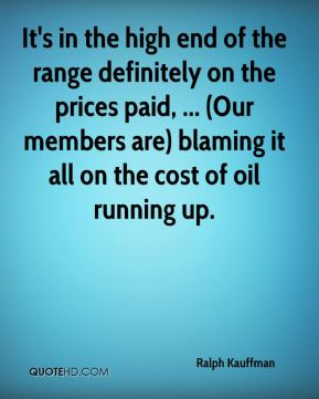 Ralph Kauffman  - It's in the high end of the range definitely on the prices paid, ... (Our members are) blaming it all on the cost of oil running up.