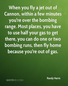Randy Harris  - When you fly a jet out of Cannon, within a few minutes you're over the bombing range. Most places, you have to use half your gas to get there, you can do one or two bombing runs, then fly home because you're out of gas.
