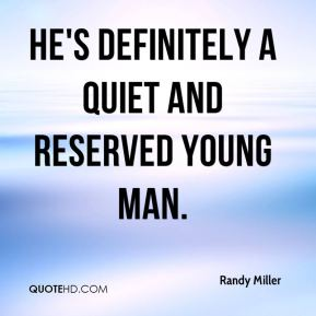 Randy Miller  - He's definitely a quiet and reserved young man.