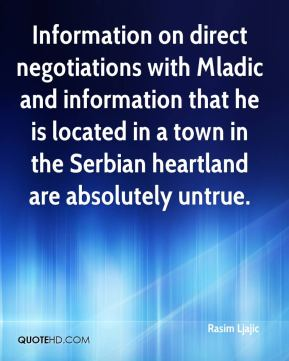 Rasim Ljajic  - Information on direct negotiations with Mladic and information that he is located in a town in the Serbian heartland are absolutely untrue.