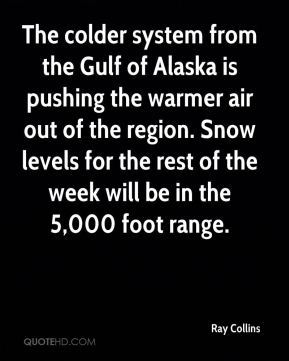 Ray Collins  - The colder system from the Gulf of Alaska is pushing the warmer air out of the region. Snow levels for the rest of the week will be in the 5,000 foot range.