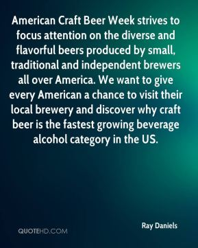 Ray Daniels  - American Craft Beer Week strives to focus attention on the diverse and flavorful beers produced by small, traditional and independent brewers all over America. We want to give every American a chance to visit their local brewery and discover why craft beer is the fastest growing beverage alcohol category in the US.