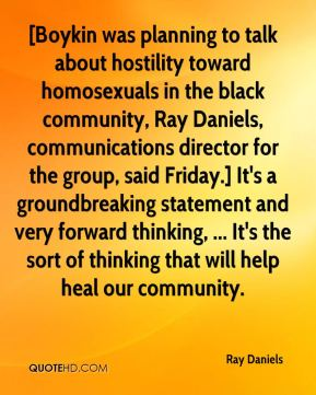 Ray Daniels  - [Boykin was planning to talk about hostility toward homosexuals in the black community, Ray Daniels, communications director for the group, said Friday.] It's a groundbreaking statement and very forward thinking, ... It's the sort of thinking that will help heal our community.