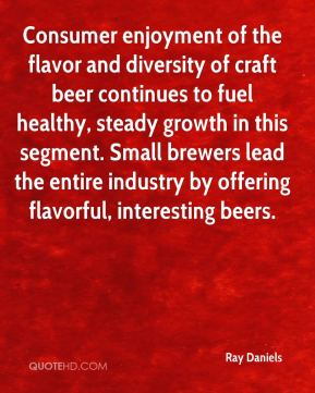 Ray Daniels  - Consumer enjoyment of the flavor and diversity of craft beer continues to fuel healthy, steady growth in this segment. Small brewers lead the entire industry by offering flavorful, interesting beers.