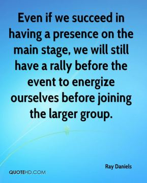 Ray Daniels  - Even if we succeed in having a presence on the main stage, we will still have a rally before the event to energize ourselves before joining the larger group.