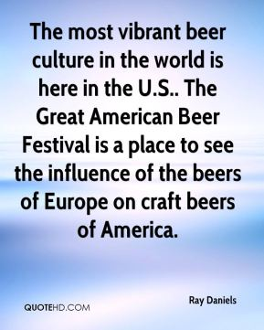 Ray Daniels  - The most vibrant beer culture in the world is here in the U.S.. The Great American Beer Festival is a place to see the influence of the beers of Europe on craft beers of America.