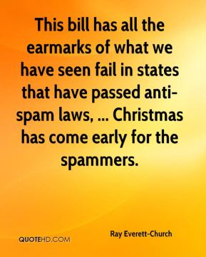 Ray Everett-Church  - This bill has all the earmarks of what we have seen fail in states that have passed anti-spam laws, ... Christmas has come early for the spammers.