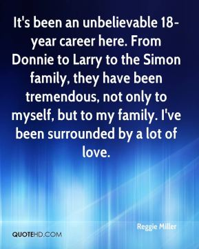 Reggie Miller  - It's been an unbelievable 18-year career here. From Donnie to Larry to the Simon family, they have been tremendous, not only to myself, but to my family. I've been surrounded by a lot of love.