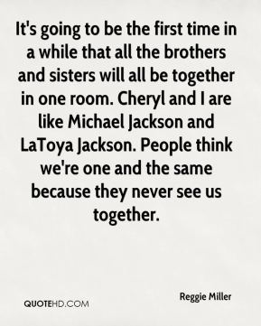 Reggie Miller  - It's going to be the first time in a while that all the brothers and sisters will all be together in one room. Cheryl and I are like Michael Jackson and LaToya Jackson. People think we're one and the same because they never see us together.
