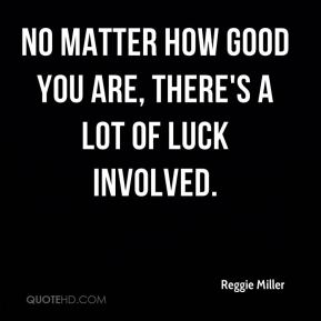 Reggie Miller  - No matter how good you are, there's a lot of luck involved.
