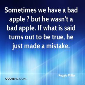 Reggie Miller  - Sometimes we have a bad apple ? but he wasn't a bad apple. If what is said turns out to be true, he just made a mistake.