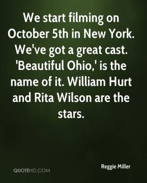 Reggie Miller  - We start filming on October 5th in New York. We've got a great cast. 'Beautiful Ohio,' is the name of it. William Hurt and Rita Wilson are the stars.