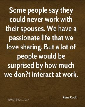 Rene Cook  - Some people say they could never work with their spouses. We have a passionate life that we love sharing. But a lot of people would be surprised by how much we don?t interact at work.