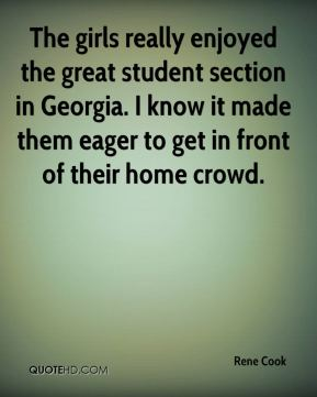 Rene Cook  - The girls really enjoyed the great student section in Georgia. I know it made them eager to get in front of their home crowd.