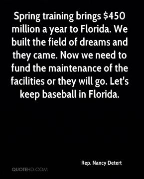 Rep. Nancy Detert  - Spring training brings $450 million a year to Florida. We built the field of dreams and they came. Now we need to fund the maintenance of the facilities or they will go. Let's keep baseball in Florida.
