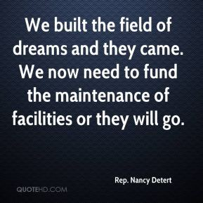 We built the field of dreams and they came. We now need to fund the maintenance of facilities or they will go.