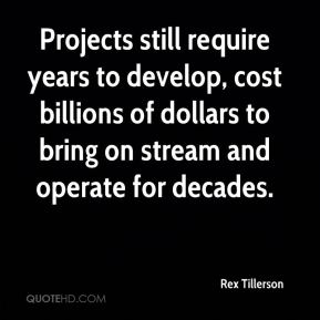 Rex Tillerson  - Projects still require years to develop, cost billions of dollars to bring on stream and operate for decades.