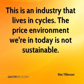 Rex Tillerson  - This is an industry that lives in cycles. The price environment we're in today is not sustainable.