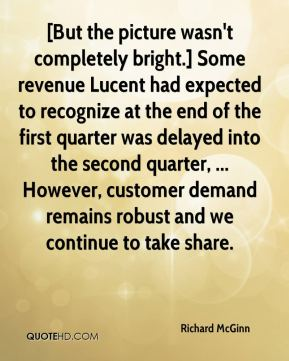 Richard McGinn  - [But the picture wasn't completely bright.] Some revenue Lucent had expected to recognize at the end of the first quarter was delayed into the second quarter, ... However, customer demand remains robust and we continue to take share.