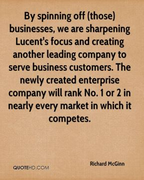 Richard McGinn  - By spinning off (those) businesses, we are sharpening Lucent's focus and creating another leading company to serve business customers. The newly created enterprise company will rank No. 1 or 2 in nearly every market in which it competes.