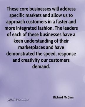 Richard McGinn  - These core businesses will address specific markets and allow us to approach customers in a faster and more integrated fashion. The leaders of each of these businesses have a keen understanding of their marketplaces and have demonstrated the speed, response and creativity our customers demand.
