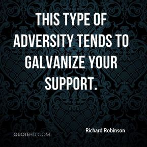 Richard Robinson  - This type of adversity tends to galvanize your support.