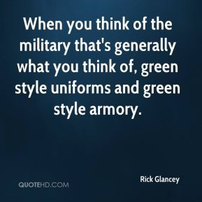Rick Glancey  - When you think of the military that's generally what you think of, green style uniforms and green style armory.